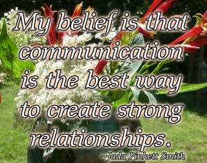 My belief is taht communication is the best way to create strong relationships