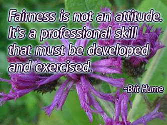 Fairness is not an attitude. It's a professional skill that must be developed and exercised.
