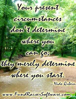 Your present circumstances don't determine where you can go. They merely determine where you start.