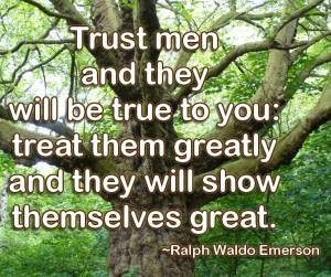 Trust men and they will be true to you: treat them greatly and they will show themselves greatness
